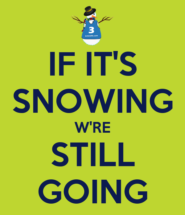 IF IT'S SNOWING W'RE STILL GOING