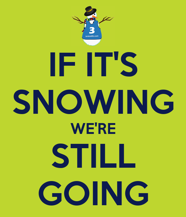 IF IT'S SNOWING WE'RE STILL GOING