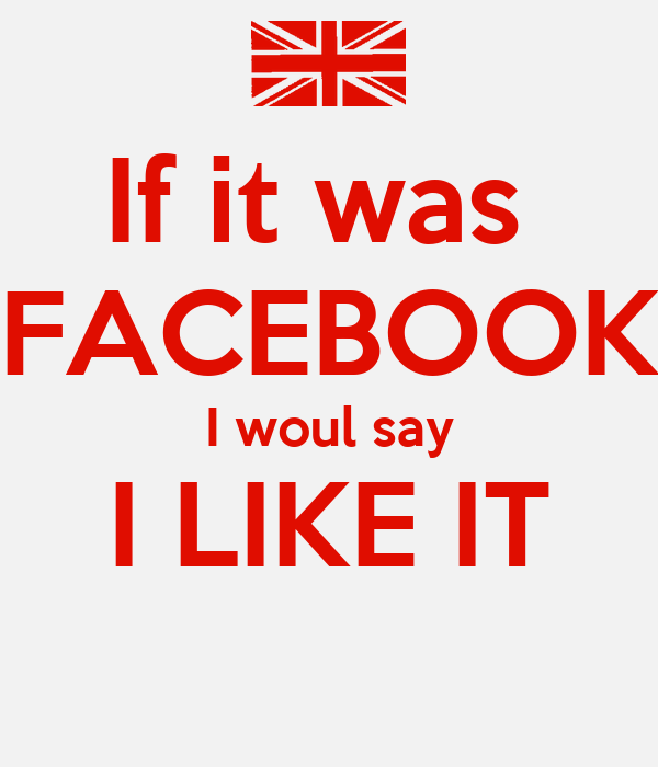 If it was  FACEBOOK I woul say I LIKE IT