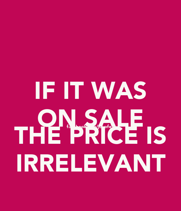 IF IT WAS ON SALE facebook.com/joyofex THE PRICE IS IRRELEVANT