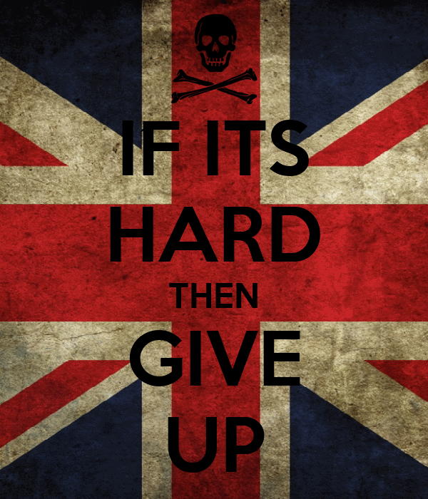 IF ITS HARD THEN GIVE UP