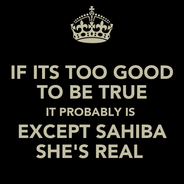 IF ITS TOO GOOD TO BE TRUE IT PROBABLY IS  EXCEPT SAHIBA SHE'S REAL