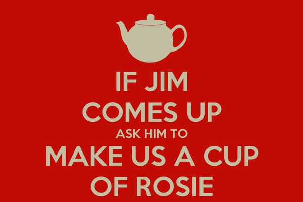 IF JIM COMES UP ASK HIM TO MAKE US A CUP OF ROSIE