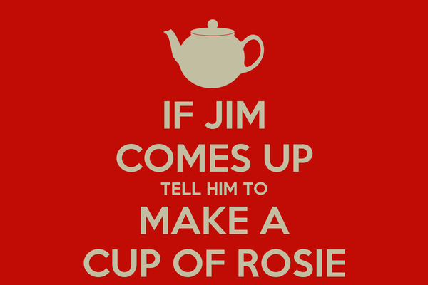 IF JIM COMES UP TELL HIM TO MAKE A CUP OF ROSIE