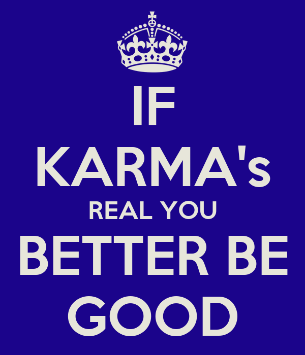 IF KARMA's REAL YOU BETTER BE GOOD