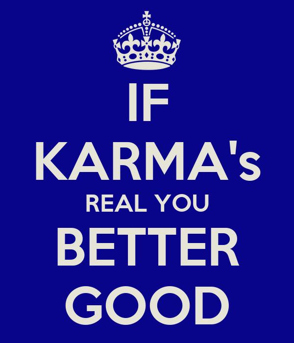 IF KARMA's REAL YOU BETTER GOOD
