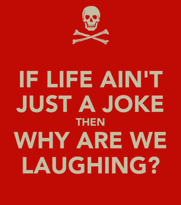 IF LIFE AIN'T JUST A JOKE THEN WHY ARE WE LAUGHING?