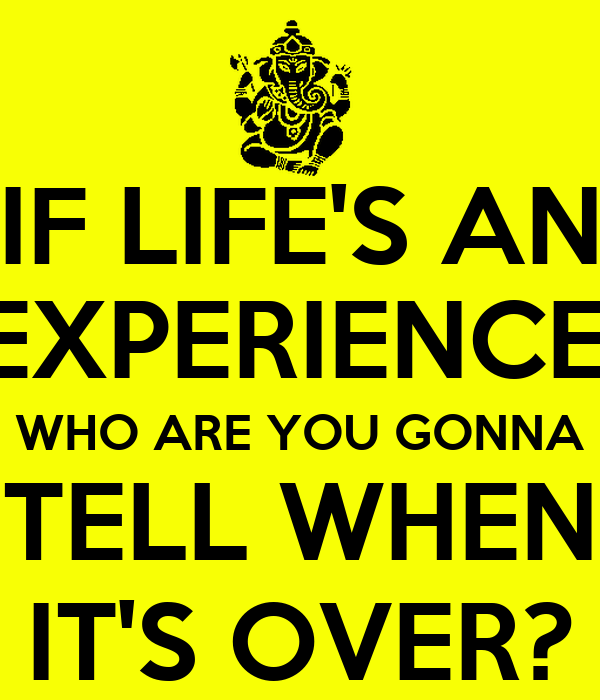 IF LIFE'S AN EXPERIENCE, WHO ARE YOU GONNA TELL WHEN IT'S OVER?