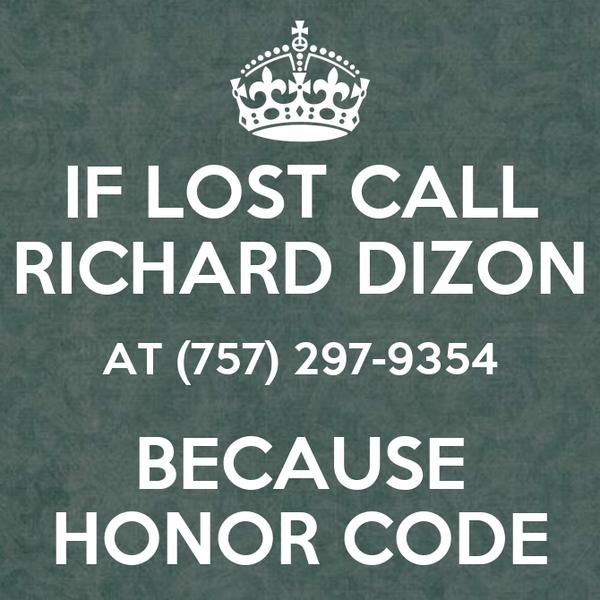IF LOST CALL RICHARD DIZON AT (757) 297-9354 BECAUSE HONOR CODE