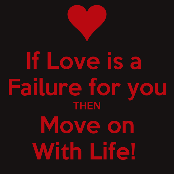 If Love is a  Failure for you THEN Move on With Life!
