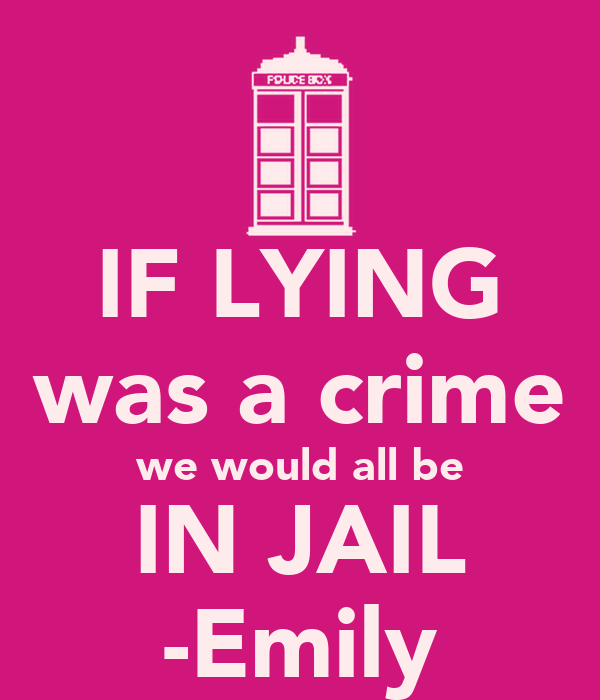 IF LYING was a crime we would all be IN JAIL -Emily
