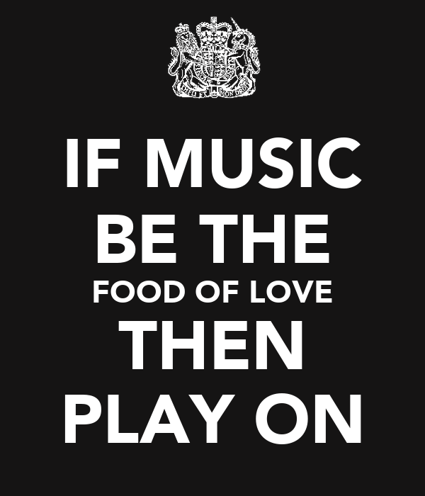 IF MUSIC BE THE FOOD OF LOVE THEN PLAY ON