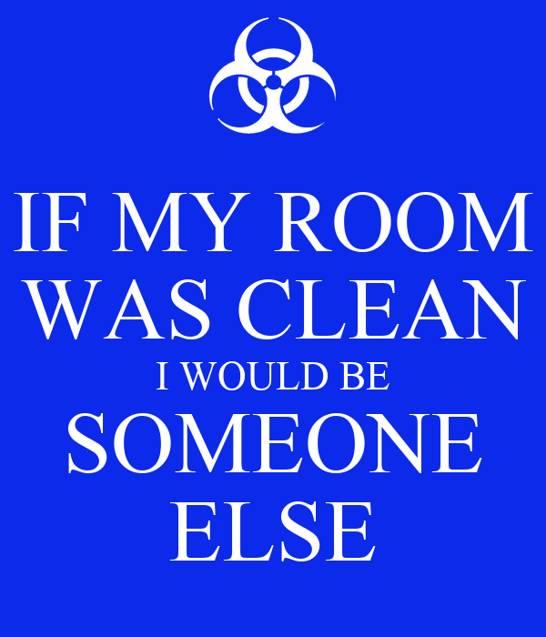 IF MY ROOM WAS CLEAN I WOULD BE SOMEONE ELSE