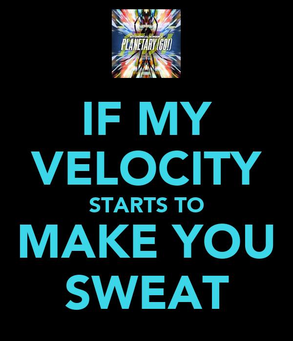 IF MY VELOCITY STARTS TO MAKE YOU SWEAT
