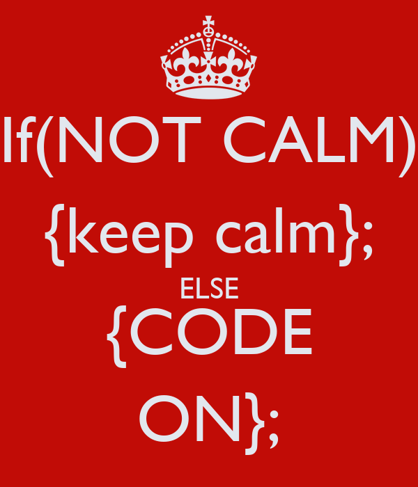 If(NOT CALM) {keep calm}; ELSE {CODE ON};