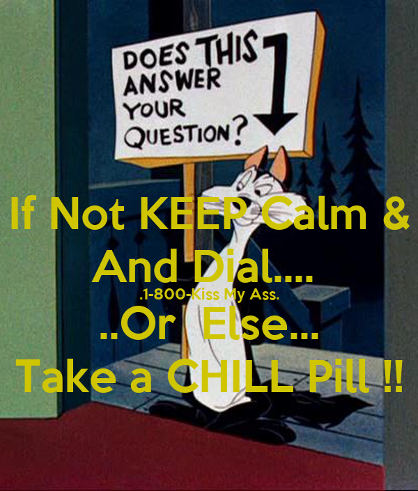 If Not KEEP Calm & And Dial....  .1-800-Kiss My Ass. ..Or  Else... Take a CHILL Pill !!
