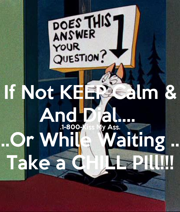 If Not KEEP Calm & And Dial....  .1-800-Kiss My Ass. ..Or While Waiting .. Take a CHILL PIll!!!