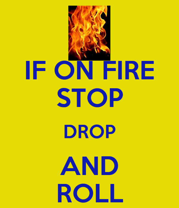 IF ON FIRE STOP DROP AND ROLL