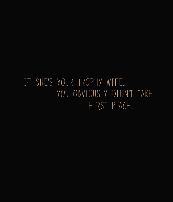 IF SHE'S YOUR TROPHY WIFE...         YOU OBVIOUSLY DIDN'T TAKE