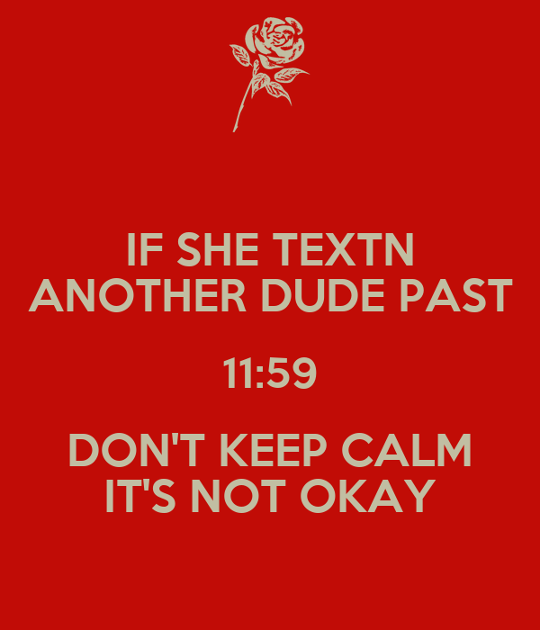 IF SHE TEXTN ANOTHER DUDE PAST 11:59 DON'T KEEP CALM IT'S NOT OKAY