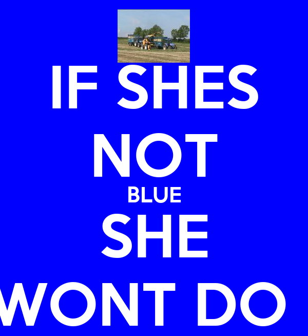 IF SHES NOT BLUE SHE WONT DO !