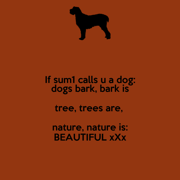 If sum1 calls u a dog: dogs bark, bark is tree, trees are,  nature, nature is: BEAUTIFUL xXx
