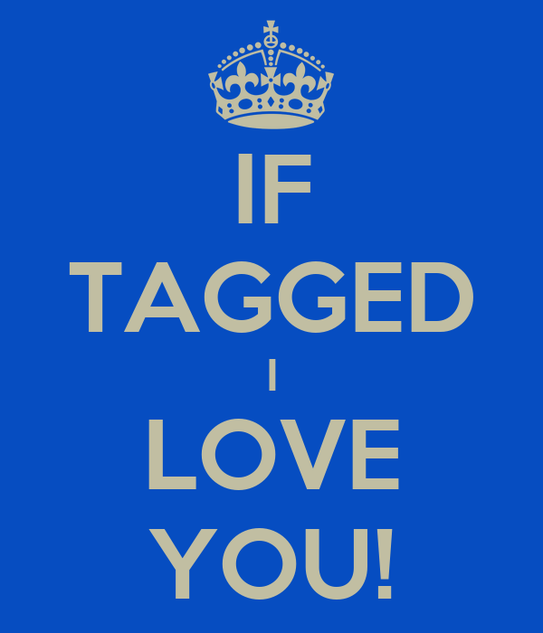 IF TAGGED I LOVE YOU!