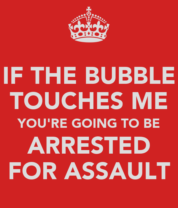 IF THE BUBBLE TOUCHES ME YOU'RE GOING TO BE ARRESTED FOR ASSAULT