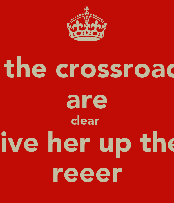 if the crossroads are clear  give her up the  reeer