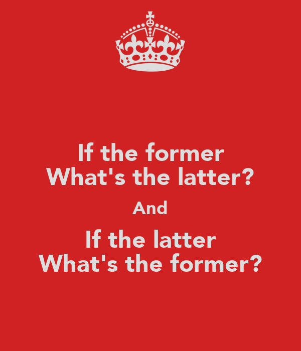 If the former What's the latter? And If the latter What's the former?