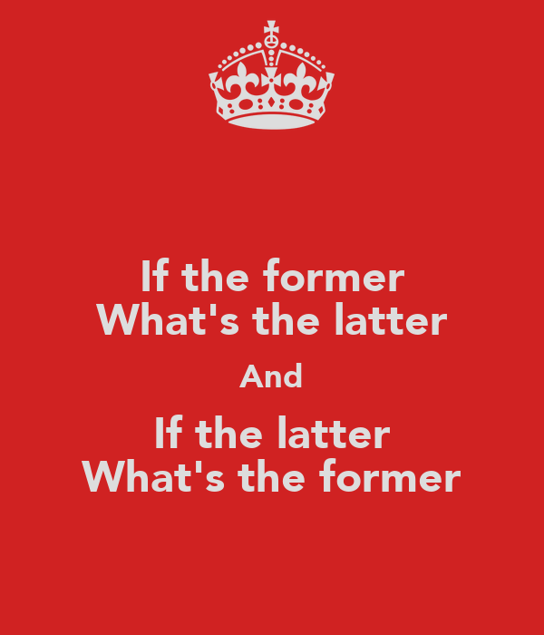 If the former What's the latter And If the latter What's the former