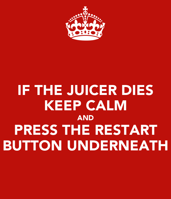 IF THE JUICER DIES KEEP CALM AND PRESS THE RESTART BUTTON UNDERNEATH