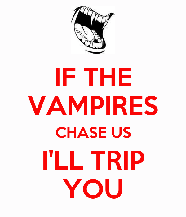 IF THE VAMPIRES CHASE US I'LL TRIP YOU