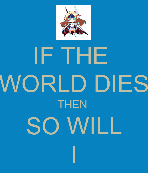 IF THE  WORLD DIES THEN  SO WILL I