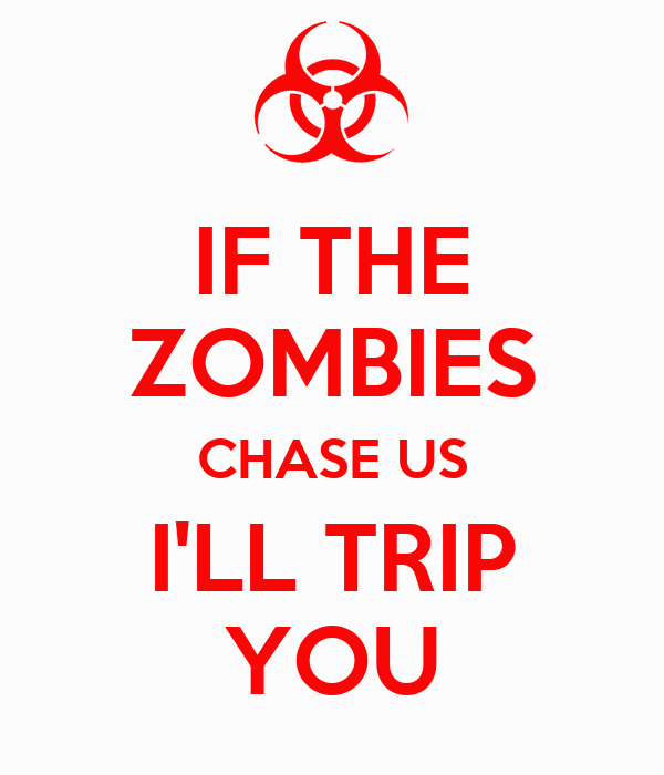 IF THE ZOMBIES CHASE US I'LL TRIP YOU