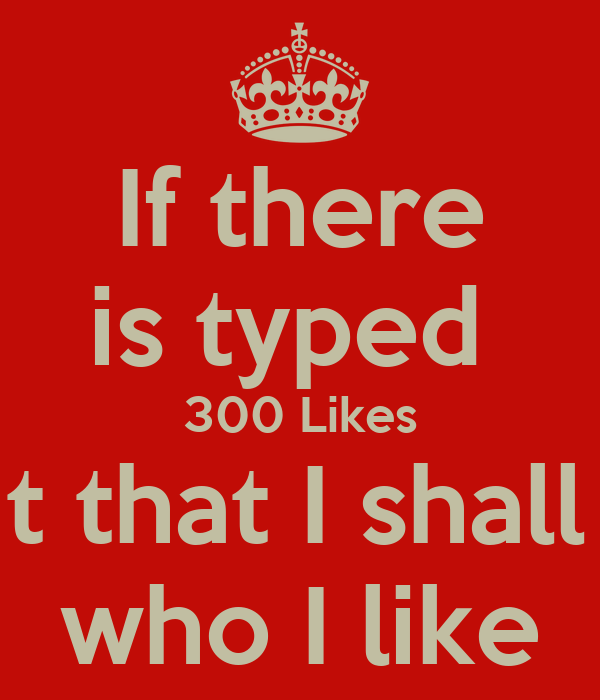 If there is typed  300 Likes I shall put that I shall put that  who I like