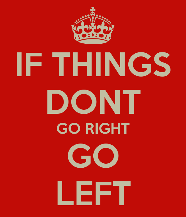 IF THINGS DONT GO RIGHT GO LEFT