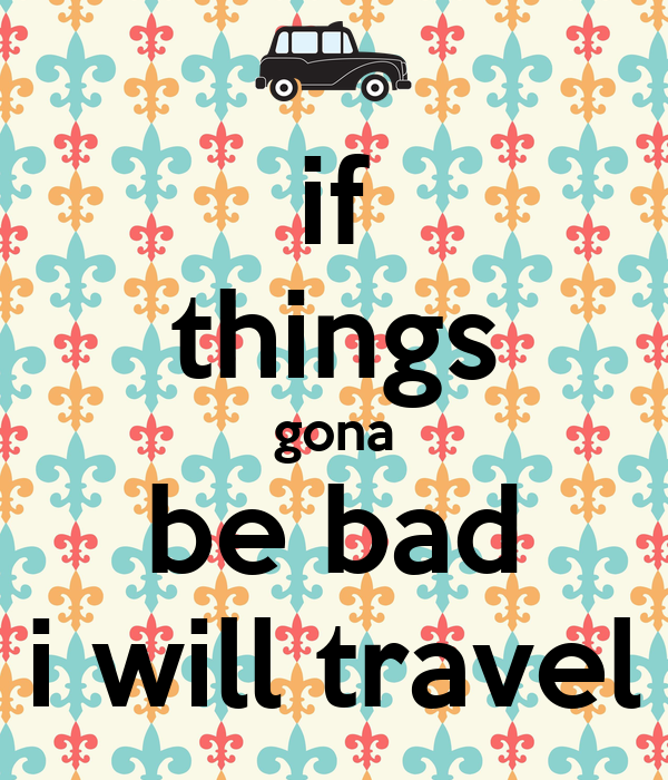 if things gona be bad i will travel