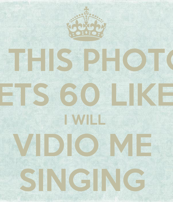 IF THIS PHOTO  GETS 60 LIKES  I WILL  VIDIO ME  SINGING