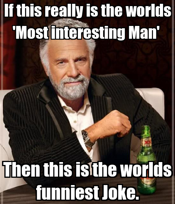 If this really is the worlds 'Most interesting Man'  Then this is the worlds funniest Joke.