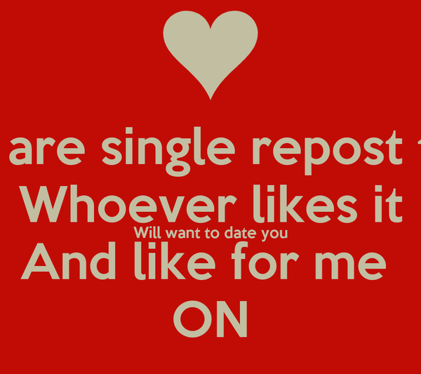 If u are single repost this Whoever likes it Will want to date you And like for me  ON