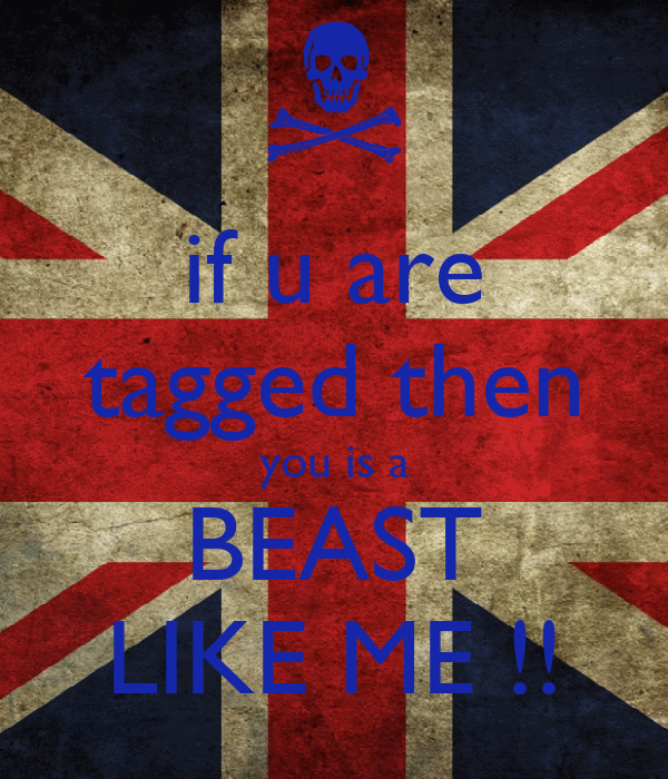 if u are tagged then you is a BEAST LIKE ME !!