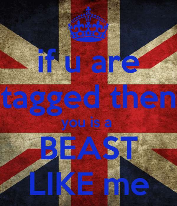 if u are tagged then you is a  BEAST LIKE me