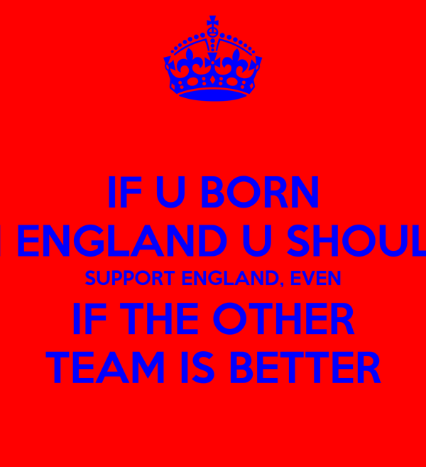 IF U BORN IN ENGLAND U SHOULD SUPPORT ENGLAND, EVEN IF THE OTHER TEAM IS BETTER
