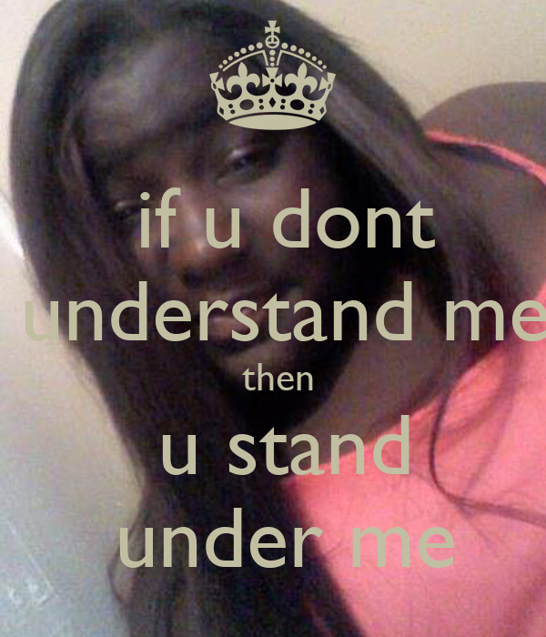 if u dont  understand me  then  u stand  under me