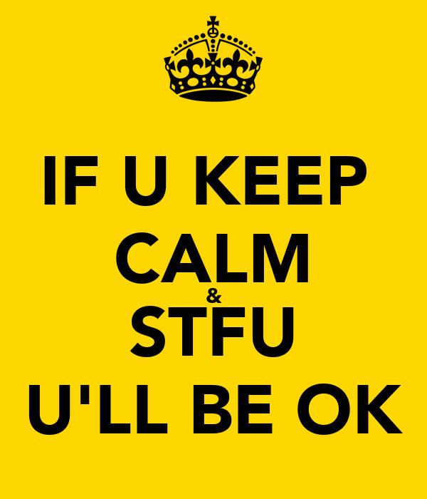 IF U KEEP  CALM & STFU U'LL BE OK