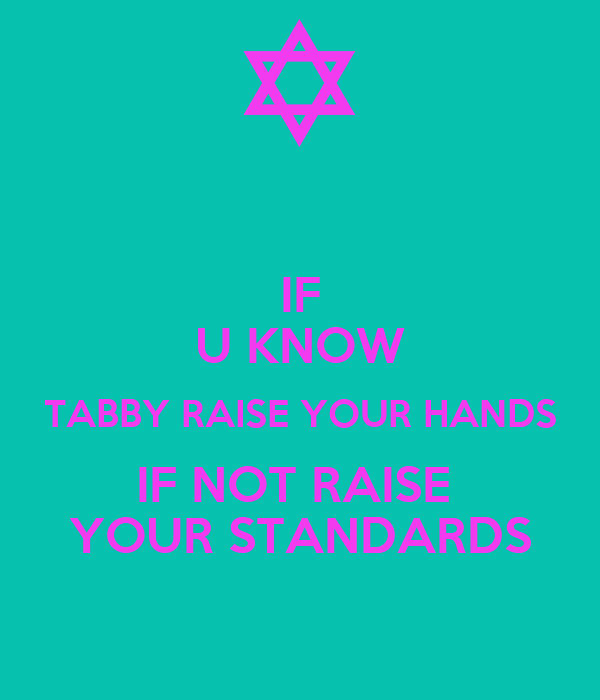 IF U KNOW TABBY RAISE YOUR HANDS IF NOT RAISE  YOUR STANDARDS
