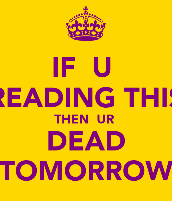 IF  U  READING THIS THEN  UR  DEAD TOMORROW