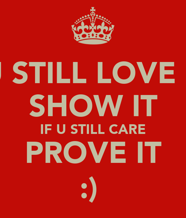IF U STILL LOVE ME  SHOW IT IF U STILL CARE PROVE IT :)