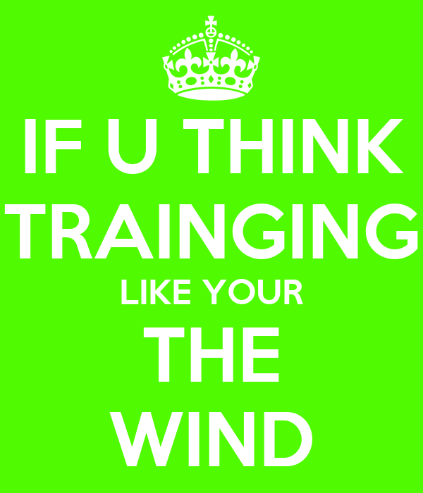 IF U THINK TRAINGING LIKE YOUR THE WIND